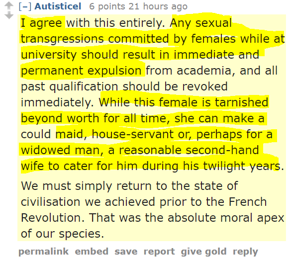 Autisticel 6 points 21 hours ago  I agree with this entirely. Any sexual transgressions committed by females while at university should result in immediate and permanent expulsion from academia, and all past qualification should be revoked immediately. While this female is tarnished beyond worth for all time, she can make a could maid, house-servant or, perhaps for a widowed man, a reasonable second-hand wife to cater for him during his twilight years. We must simply return to the state of civilisation we achieved prior to the French Revolution. That was the absolute moral apex of our species.