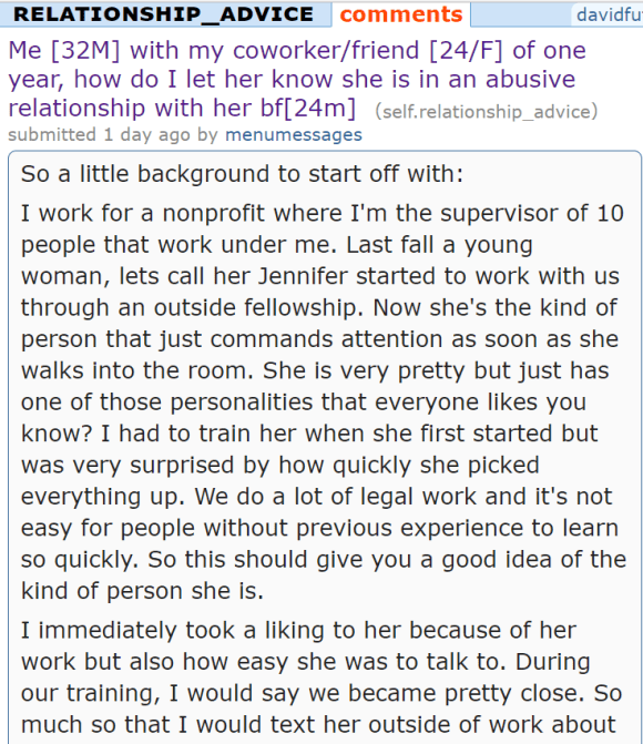 Me [32M] with my coworker/friend [24/F] of one year, how do I let her know she is in an abusive relationship with her bf[24m] (self.relationship_advice) submitted 1 day ago by menumessages So a little background to start off with: I work for a nonprofit where I'm the supervisor of 10 people that work under me. Last fall a young woman, lets call her Jennifer started to work with us through an outside fellowship. Now she's the kind of person that just commands attention as soon as she walks into the room. She is very pretty but just has one of those personalities that everyone likes you know? I had to train her when she first started but was very surprised by how quickly she picked everything up. We do a lot of legal work and it's not easy for people without previous experience to learn so quickly. So this should give you a good idea of the kind of person she is. I immediately took a liking to her because of her work but also how easy she was to talk to. During our training, I would say we became pretty close. So much so that I would text her outside of work about non work related stuff. Also she sends me snapchats a lot, random stuff like shows shes watch like friends do. We even go to happy hour alone sometimes and I think I am the closest to her at work. One time she even had lunch with my mom and I when my mom was visiting town. So she is someone I consider a very good friend and want the best for her. Now here's the problem. About two months into her working with us, I found out she has a boyfriend. TO CLARIFY I DO NOT HAVE ANY ROMANTIC INTERESTS AND DO NOT CARE THAT SHE HAS A BOYFRIEND. I really don't care that she has a boyfriend but felt a little manipulated that she never mentioned him before. I am supervisor, been training her for a few months, we have been talking about a lot of stuff so it just comes off as hiding something. People who work in small offices will know what I'm talking about. It was a little hard for me to trust her after that but I kept it 
