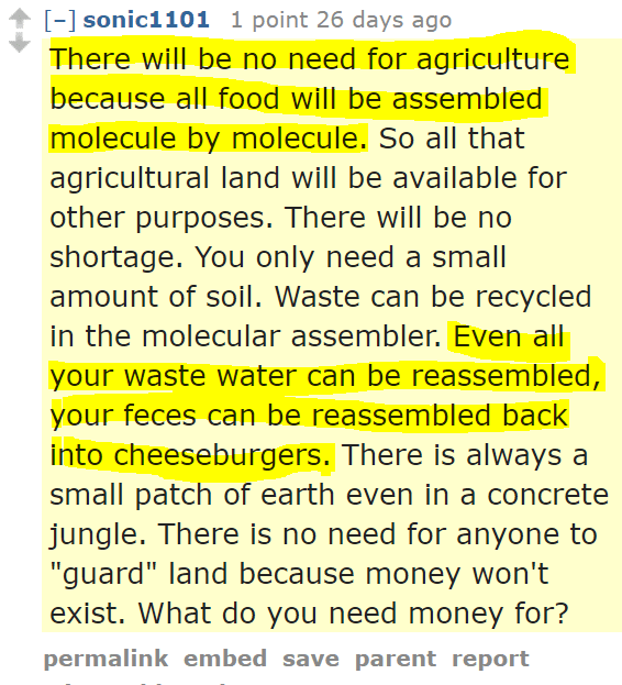 "sonic1101 1 point 26 days ago There will be no need for agriculture because all food will be assembled molecule by molecule. So all that agricultural land will be available for other purposes. There will be no shortage. You only need a small amount of soil. Waste can be recycled in the molecular assembler. Even all your waste water can be reassembled, your feces can be reassembled back into cheeseburgers. There is always a small patch of earth even in a concrete jungle. There is no need for anyone to ""guard"" land because money won't exist. What do you need money for?"