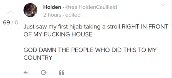 Holden · @realHoldenCaulfield 2 hours · edited Just saw my first hijab taking a stroll RIGHT IN FRONT OF MY FUCKING HOUSE GOD DAMN THE PEOPLE WHO DID THIS TO MY COUNTRY