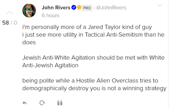 John RiversPRO · @JohnRivers 6 hours i'm personally more of a Jared Taylor kind of guy i just see more utility in Tactical Anti-Semitism than he does Jewish Anti-White Agitation should be met with White Anti-Jewish Agitation being polite while a Hostile Alien Overclass tries to demographically destroy you is not a winning strategy