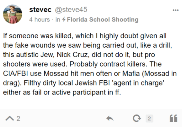 stevec @steve45 4 hours · in Florida School Shooting If someone was killed, which I highly doubt given all the fake wounds we saw being carried out, like a drill, this autistic Jew, Nick Cruz, did not do it, but pro shooters were used. Probably contract killers. The CIA/FBI use Mossad hit men often or Mafia (Mossad in drag). Filthy dirty local Jewish FBI 'agent in charge' either as fail or active participant in ff.
