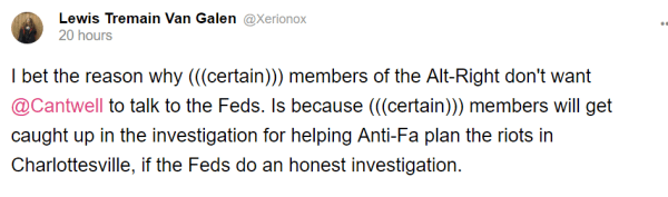 Lewis Tremain Van Galen @Xerionox 20 hours I bet the reason why (((certain))) members of the Alt-Right don't want @Cantwell to talk to the Feds. Is because (((certain))) members will get caught up in the investigation for helping Anti-Fa plan the riots in Charlottesville, if the Feds do an honest investigation.
