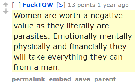FuckTOW[S] 13 points 1 year ago Women are worth a negative value as they literally are parasites. Emotionally mentally physically and financially they will take everything they can from a man.
