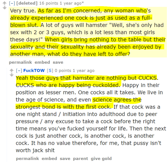 "[deleted] 16 points 1 year ago* Very true. As far as I'm concerned, any woman who's already experienced one cock is just as used as a full-blown slut. A lot of guys will hamster ""Well, she's only had sex with 2 or 3 guys, which is a lot less than most girls these days!"" When girls bring nothing to the table but their sexuality and their sexuality has already been enjoyed by another man, what do they have left to offer? permalinkembedsave [–]FuckTOW[S] 0 points 1 year ago Yeah those guys that hamster are nothing but CUCKS. CUCKS who are happy being cuckolded. Happy in their position as lesser men. One cocks all it takes. We live in the age of science, and even science agrees the strongest bond is with the first cock. If that cock was a one night stand / initiation into adulthood due to peer pressure / any excuse to take a cock before the right time means you've fucked yourself for life. Then the next cock is just another cock, is another cock, is another cock. It has no value therefore, for me, that pussy isn't worth jack shit"
