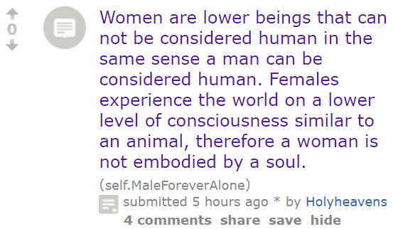 Women are lower beings that can not be considered human in the same sense a man can be considered human. Females experience the world on a lower level of consciousness similar to an animal, therefore a woman is not embodied by a soul. (self.MaleForeverAlone) submitted 5 hours ago * by Holyheavens