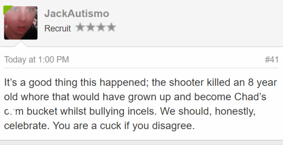 JackAutismo Recruit - Today at 1:00 PM#41 It's a good thing this happened; the shooter killed an 8 year old whore that would have grown up and become Chad's cum bucket whilst bullying incels. We should, honestly, celebrate. You are a cuck if you disagree.