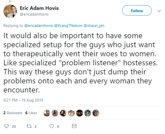 "It would also be important to have some specialized setup for the guys who just want to therapeutically vent their woes to women. Like specialized ""problem listener"" hostesses. This way these guys don't just dump their problems onto each and every woman they encounter."