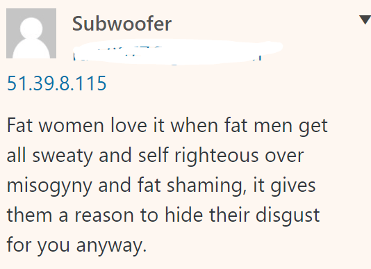 Subwoofer 51.39.8.115 Fat women love it when fat men get all sweaty and self righteous over misogyny and fat shaming, it gives them a reason to hide their disgust for you anyway.