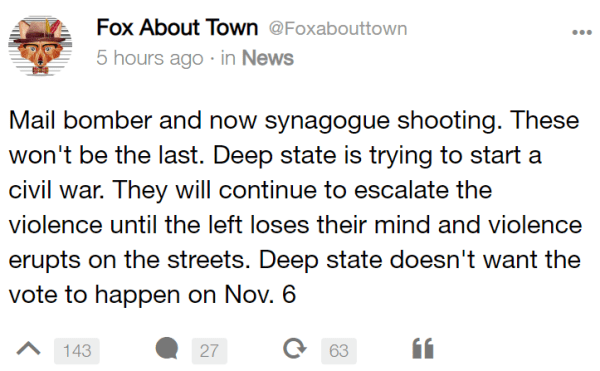 Fox About Town @Foxabouttown 6 hours ago · in News Mail bomber and now synagogue shooting. These won't be the last. Deep state is trying to start a civil war. They will continue to escalate the violence until the left loses their mind and violence erupts on the streets. Deep state doesn't want the vote to happen on Nov. 6
