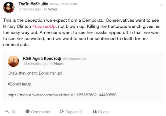 TheTruffleShuffle @TheTruffleShuffle  9 minutes ago · in News This is the deception we expect from a Democrat.. Conservatives want to see Hillary Clinton #LockedUp, not blown up. Killing the traitorous wench gives her the easy way out. Americans want to see her masks ripped off in trial, we want to see her convicted, and we want to see her sentenced to death for her criminal acts.