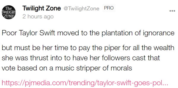 Twilight Zone @TwilightZone PRO 2 hours ago Poor Taylor Swift moved to the plantation of ignorance but must be her time to pay the piper for all the wealth she was thrust into to have her followers cast that vote based on a music stripper of morals