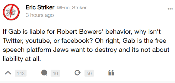 Eric Striker @Eric_Striker 3 hours ago If Gab is liable for Robert Bowers' behavior, why isn't Twitter, youtube, or facebook? Oh right, Gab is the free speech platform Jews want to destroy and its not about liability at all.