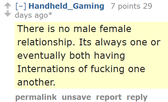 Handheld_Gaming 7 points 29 days ago*  There is no male female relationship. Its always one or eventually both having Internations of fucking one another.