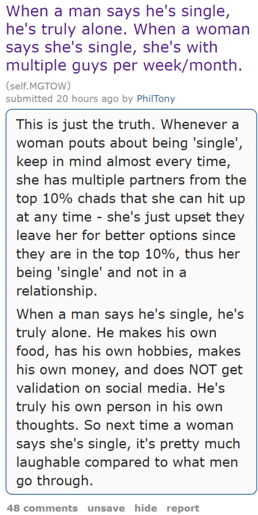 When a man says he's single, he's truly alone. When a woman says she's single, she's with multiple guys per week/month. (self.MGTOW)  submitted 20 hours ago by PhilTony  This is just the truth. Whenever a woman pouts about being 'single', keep in mind almost every time, she has multiple partners from the top 10% chads that she can hit up at any time - she's just upset they leave her for better options since they are in the top 10%, thus her being 'single' and not in a relationship.  When a man says he's single, he's truly alone. He makes his own food, has his own hobbies, makes his own money, and does NOT get validation on social media. He's truly his own person in his own thoughts. So next time a woman says she's single, it's pretty much laughable compared to what men go through.