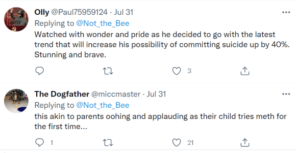 Olly @Paul75959124 · Jul 31 Replying to  @Not_the_Bee Watched with wonder and pride as he decided to go with the latest trend that will increase his possibility of committing suicide up by 40%. Stunning and brave. The Dogfather @miccmaster · Jul 31 Replying to  @Not_the_Bee this akin to parents oohing and applauding as their child tries meth for the first time...