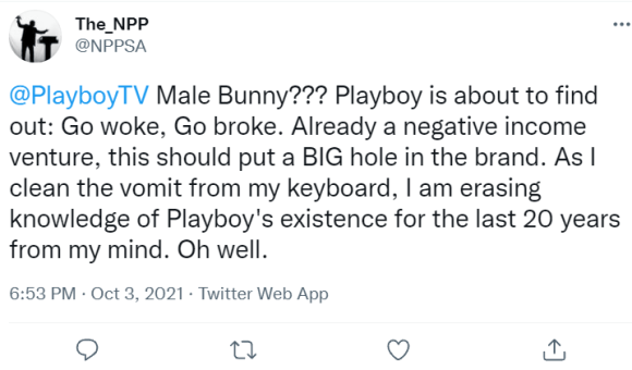 The_NPP @NPPSA @PlayboyTV  Male Bunny??? Playboy is about to find out: Go woke, Go broke. Already a negative income venture, this should put a BIG hole in the brand. As I clean the vomit from my keyboard, I am erasing knowledge of Playboy's existence for the last 20 years from my mind. Oh well.
