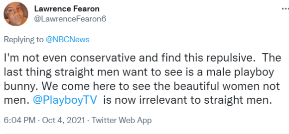 Lawrence Fearon @LawrenceFearon6 Replying to  @NBCNews I'm not even conservative and find this repulsive.  The last thing straight men want to see is a male playboy bunny. We come here to see the beautiful women not men.  @PlayboyTV   is now irrelevant to straight men.
