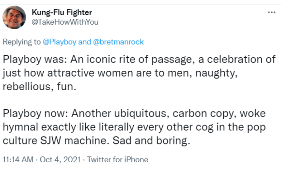 Kung-Flu Fighter @TakeHowWithYou Replying to  @Playboy  and  @bretmanrock Playboy was: An iconic rite of passage, a celebration of just how attractive women are to men, naughty, rebellious, fun.  Playboy now: Another ubiquitous, carbon copy, woke hymnal exactly like literally every other cog in the pop culture SJW machine. Sad and boring.