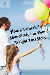 How a Father's Love Shaped My 100 Pound Weight Loss Story