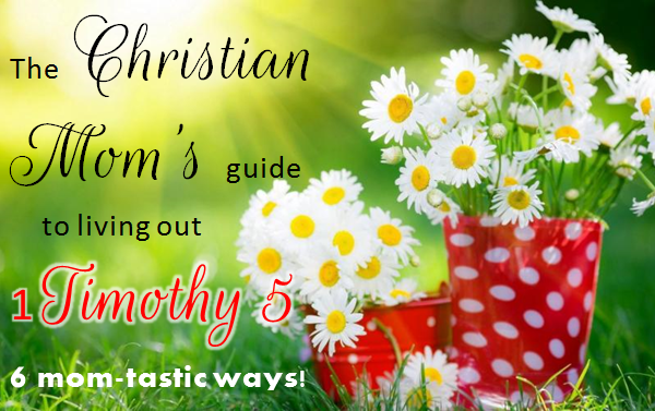The Christian Mom's Guide to living out 1 timothy 5