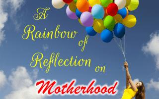 A Rainbow of Reflection on Motherhood