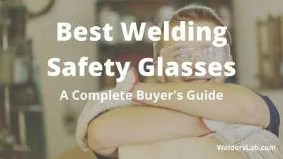 Best Welding Safety Glasses – A Complete Buyer's Guide