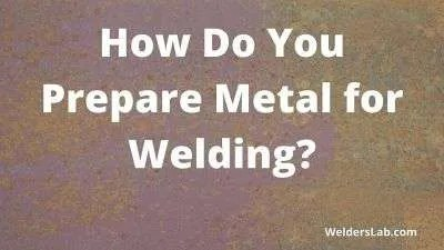 How Do You Prepare Metal for Welding?