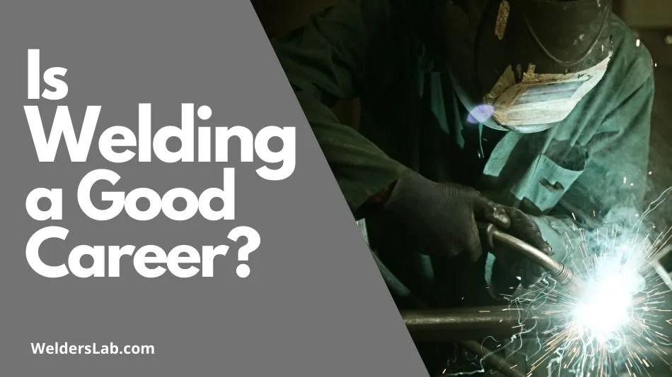 Is Welding a Good Career? 10 Reasons You Should or Should Not be a Welder