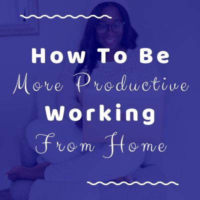 How To Be More Productive Working From Home