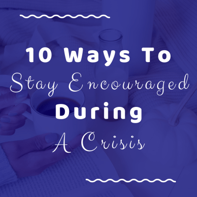 10 Ways To Stay Encouraged During A Crisis