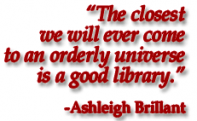 The closest we will ever come to an orderly universe is a good library. - Ashleigh Brillant