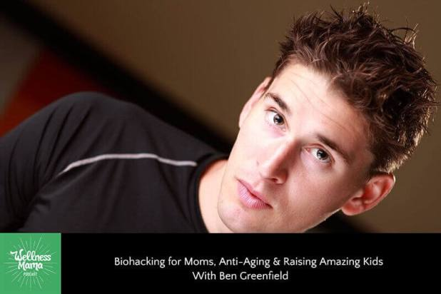 Biohacking for Moms, Anti-Aging & Raising Amazing Kids With Ben Greenfield