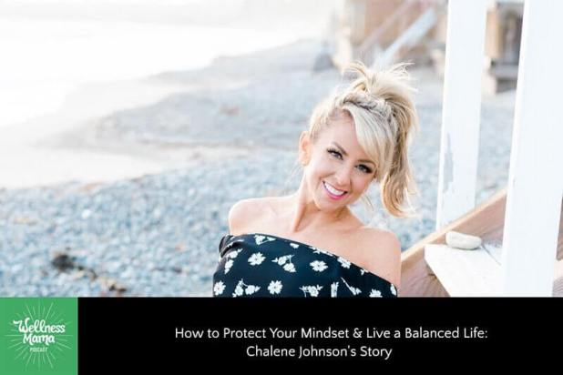 How to Protect Your Mindset & Live a Balanced Life: Chalene Johnson's Story