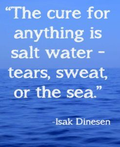 The cure for anything is salt water- tears sweat or the sea