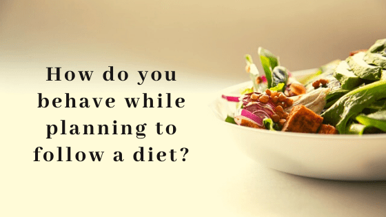 How do you behave while planning to follow a diet?