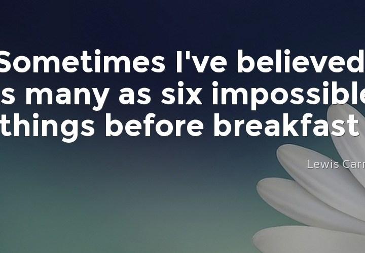 Sometimes I've believed