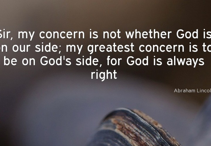 Sir, my concern in not whether God is on our side