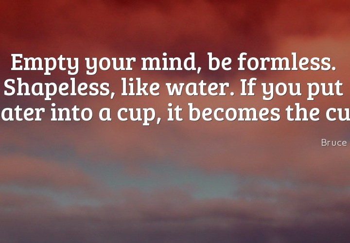 Empty your mind, be formless