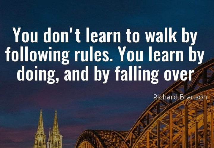 You don't learn to walk by following rules