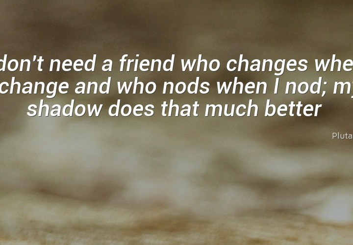 I don't need a friend who changes