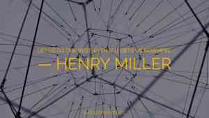 Henry Miller: 'Let us do our best, even if it gets us nowhere.'