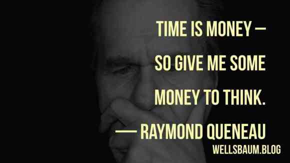 Raymond Queneau: 'Time is money – so give me some money to think.'