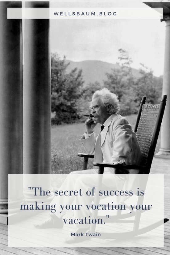 ''The secret of success is making your vocation your vacation.'' -- Mark Twain