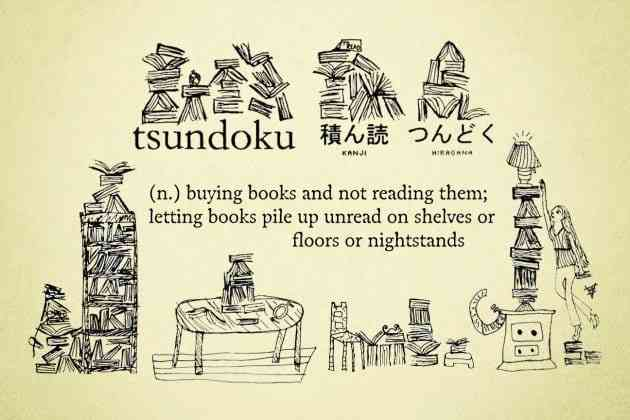 Tsundoku is a Japanese word for collecting reading materials like books without ever reading them.