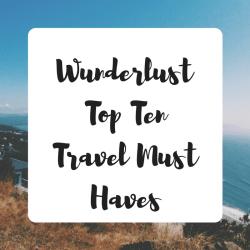 Wunderlust - top ten travel must haves
