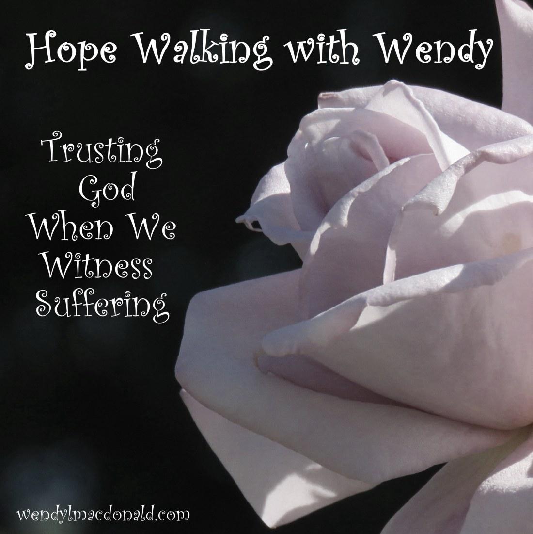 Trusting God When We Witness Suffering wendylmacdonald.com