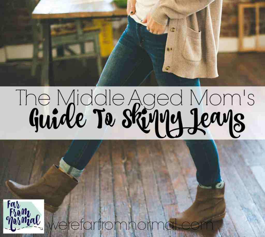 The Middle Aged Mom's Guide to Skinny Jeans