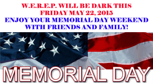 W.E.R.E.P. WILL BE DARK THIS  FRIDAY MAY 22, 2015 ENJOY YOUR MEMORIAL DAY WEEKEND  WITH FRIENDS AND FAMILY!