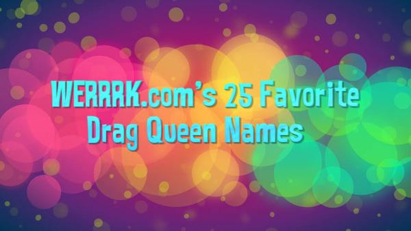 WERRRK.com's 25 Favorite Drag Queen Names 81